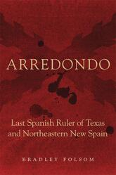 Arredondo Last Spanish Ruler of Texas and Northeastern New Spain